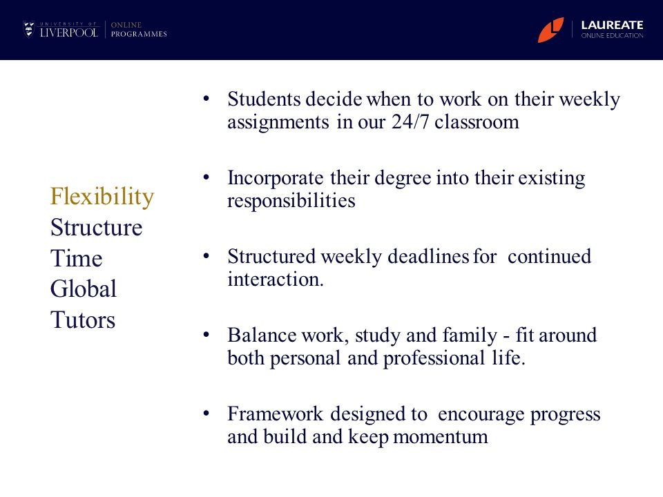 Students decide when to work on their weekly assignments in our 24/7 classroom Incorporate their degree into their existing responsibilities Structure