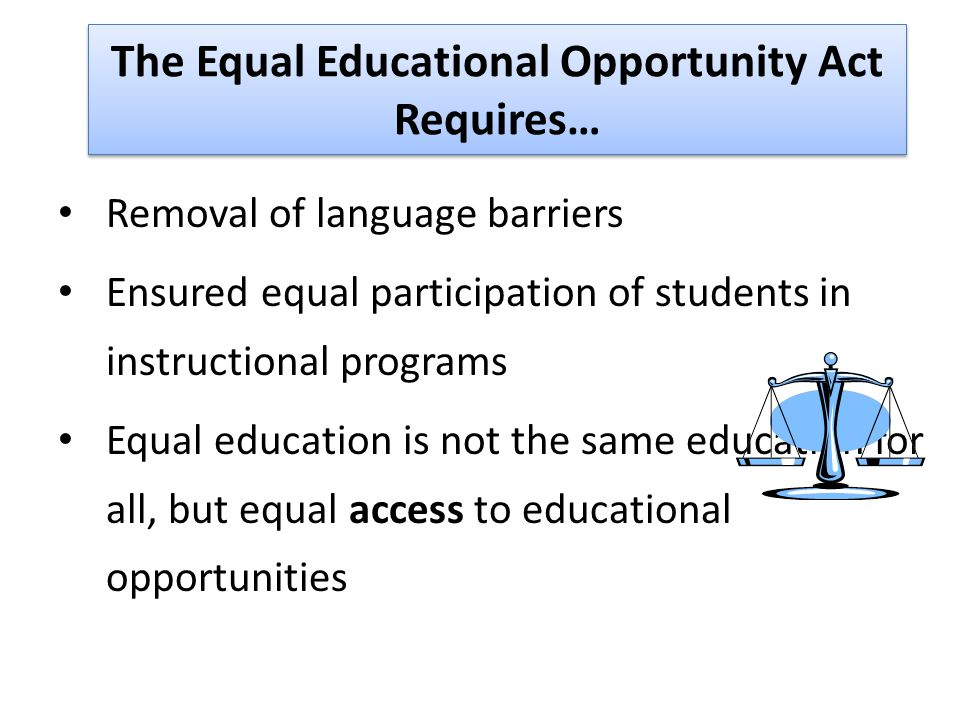 The Equal Educational Opportunity Act Requires… Removal of language barriers Ensured equal participation of students in instructional programs Equal education is not the same education for all, but equal access to educational opportunities