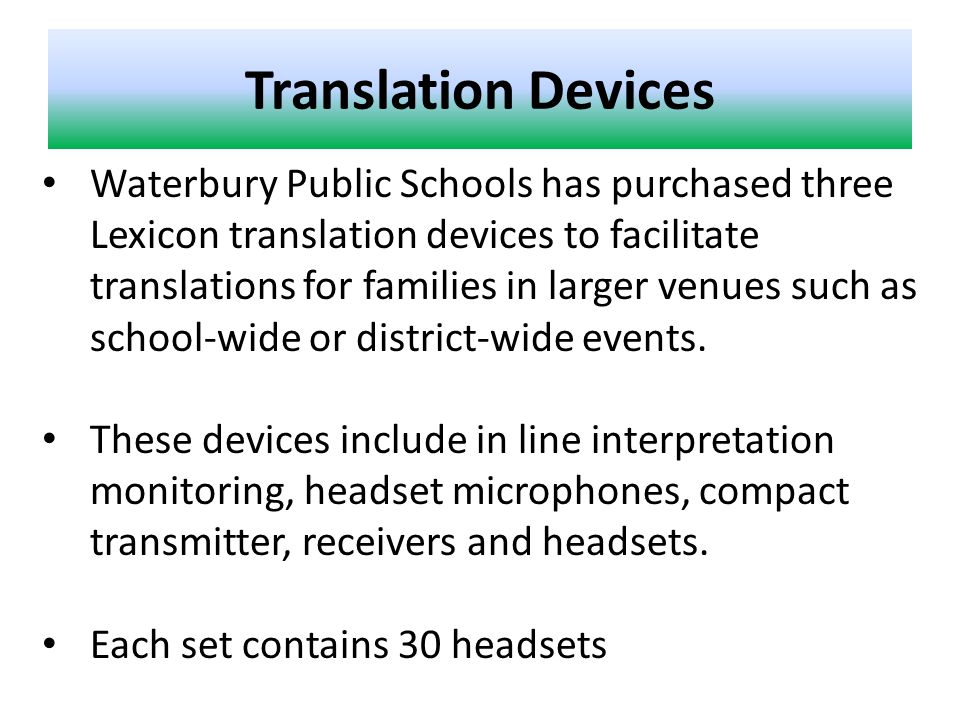 Translation Devices Waterbury Public Schools has purchased three Lexicon translation devices to facilitate translations for families in larger venues such as school-wide or district-wide events.