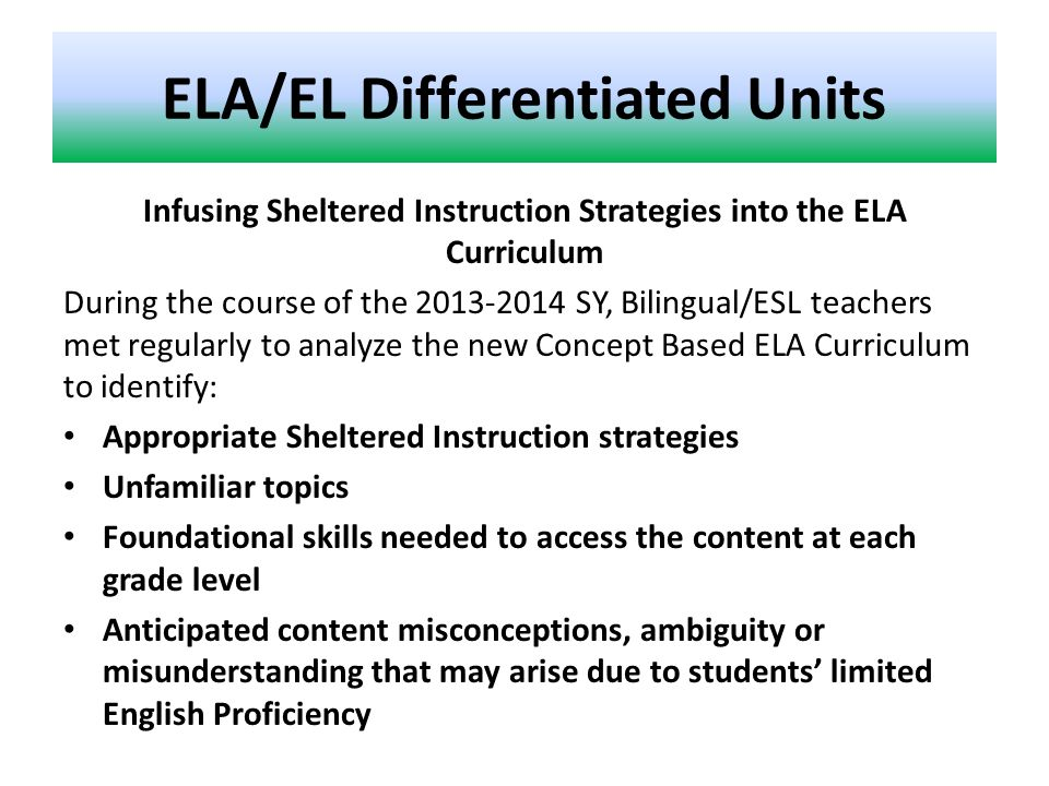 ELA/EL Differentiated Units Infusing Sheltered Instruction Strategies into the ELA Curriculum During the course of the 2013-2014 SY, Bilingual/ESL teachers met regularly to analyze the new Concept Based ELA Curriculum to identify: Appropriate Sheltered Instruction strategies Unfamiliar topics Foundational skills needed to access the content at each grade level Anticipated content misconceptions, ambiguity or misunderstanding that may arise due to students' limited English Proficiency