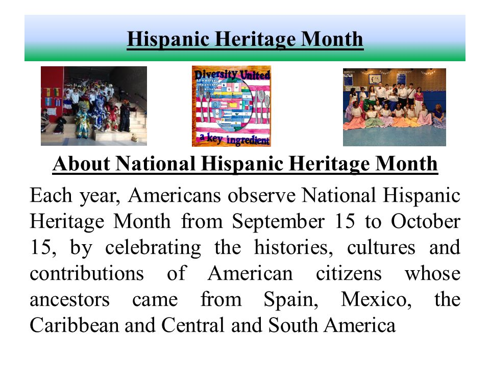 Hispanic Heritage Month About National Hispanic Heritage Month Each year, Americans observe National Hispanic Heritage Month from September 15 to October 15, by celebrating the histories, cultures and contributions of American citizens whose ancestors came from Spain, Mexico, the Caribbean and Central and South America