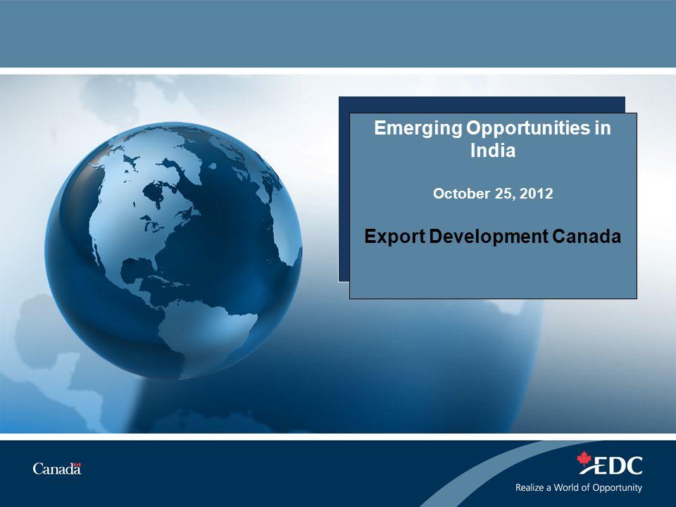 Emerging Opportunities in India October 25, 2012 Export Development Canada
