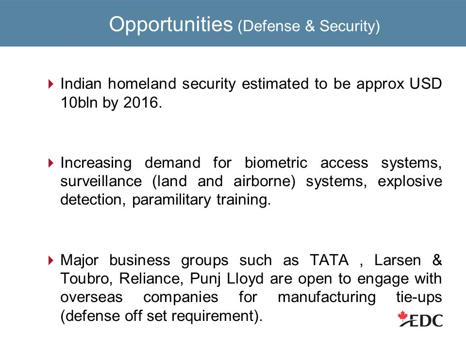 Opportunities (Defense & Security)  Indian homeland security estimated to be approx USD 10bln by 2016.