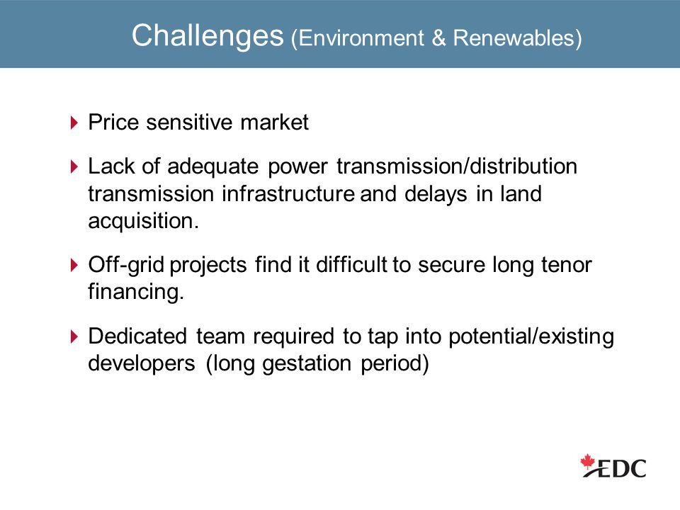 Challenges (Environment & Renewables)  Price sensitive market  Lack of adequate power transmission/distribution transmission infrastructure and delays in land acquisition.