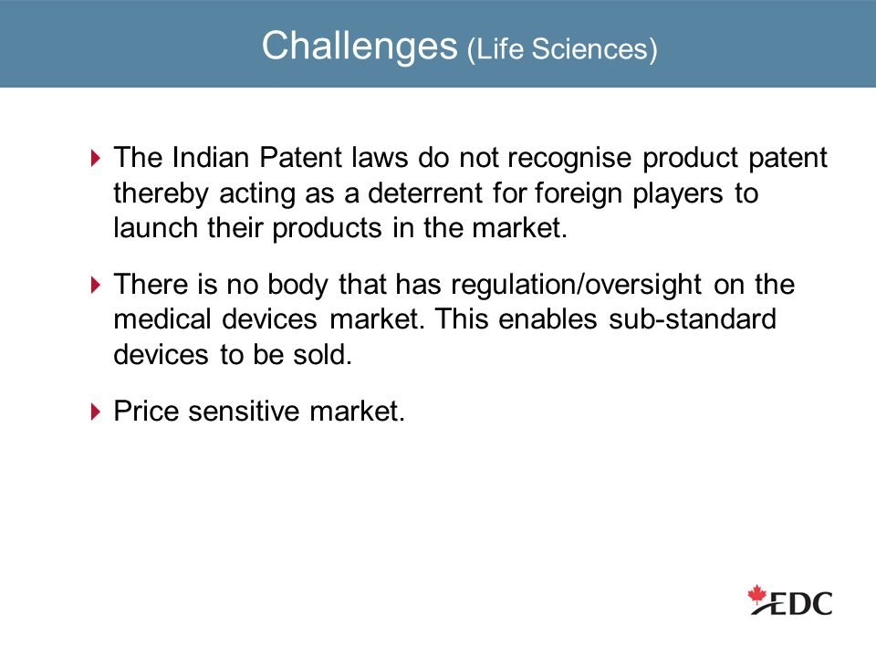 Challenges (Life Sciences)  The Indian Patent laws do not recognise product patent thereby acting as a deterrent for foreign players to launch their products in the market.