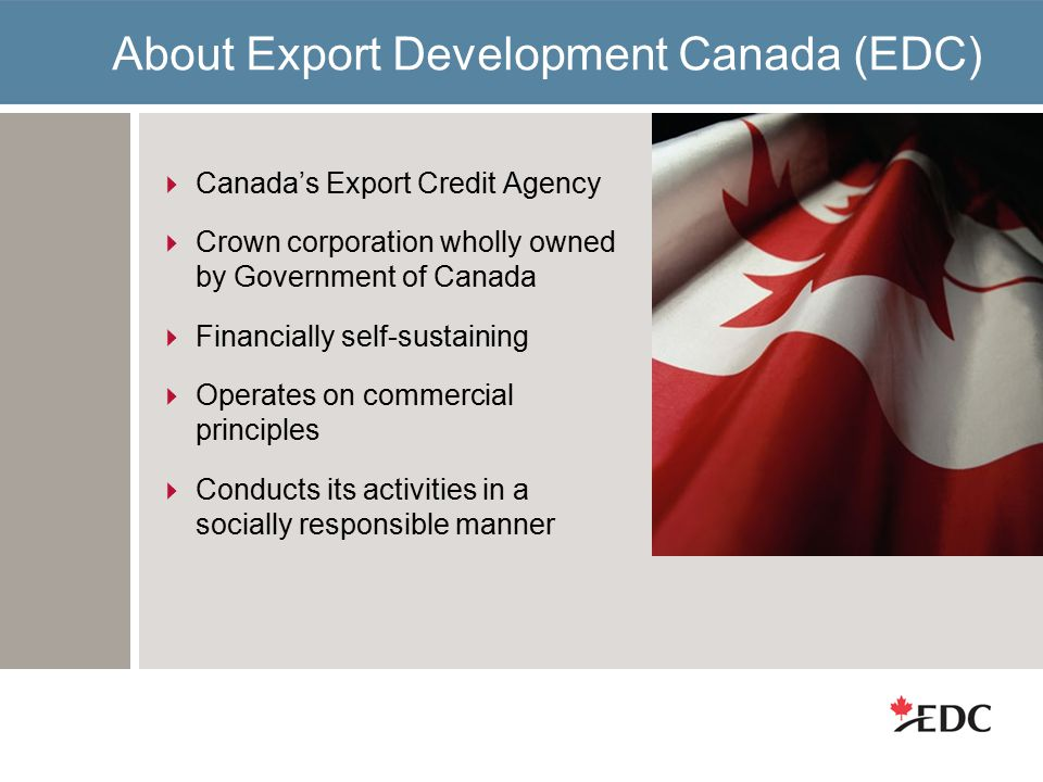 About Export Development Canada (EDC)  Canada's Export Credit Agency  Crown corporation wholly owned by Government of Canada  Financially self-sustaining  Operates on commercial principles  Conducts its activities in a socially responsible manner