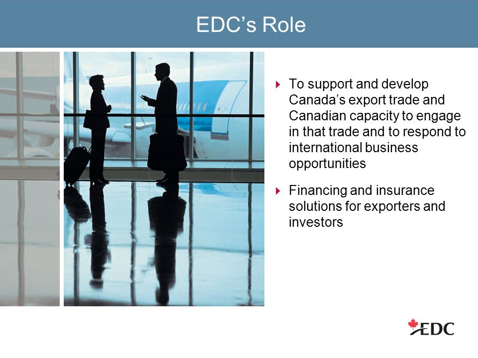 EDC's Role  To support and develop Canada's export trade and Canadian capacity to engage in that trade and to respond to international business opportunities  Financing and insurance solutions for exporters and investors