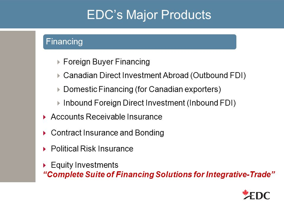 EDC's Major Products  Foreign Buyer Financing  Canadian Direct Investment Abroad (Outbound FDI)  Domestic Financing (for Canadian exporters)  Inbound Foreign Direct Investment (Inbound FDI)  Accounts Receivable Insurance  Contract Insurance and Bonding  Political Risk Insurance  Equity Investments Complete Suite of Financing Solutions for Integrative-Trade Financing