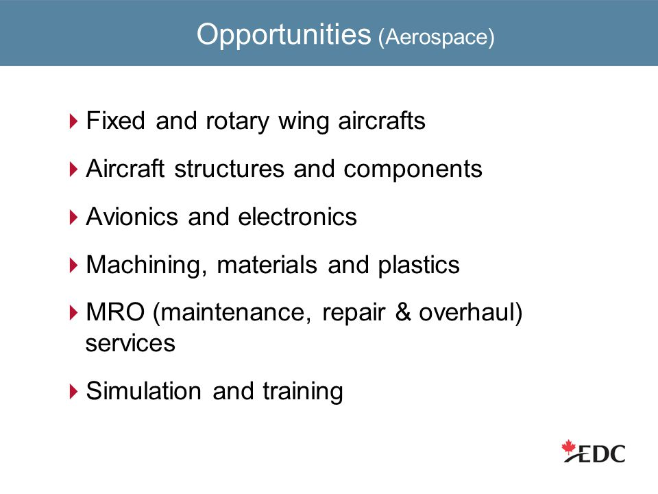 Opportunities (Aerospace)  Fixed and rotary wing aircrafts  Aircraft structures and components  Avionics and electronics  Machining, materials and plastics  MRO (maintenance, repair & overhaul) services  Simulation and training