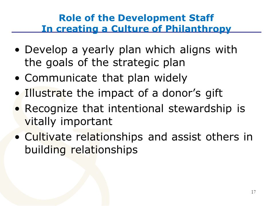 17 Role of the Development Staff In creating a Culture of Philanthropy Develop a yearly plan which aligns with the goals of the strategic plan Communicate that plan widely Illustrate the impact of a donor's gift Recognize that intentional stewardship is vitally important Cultivate relationships and assist others in building relationships