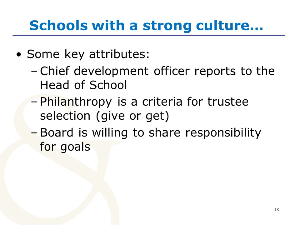 18 Schools with a strong culture… Some key attributes: –Chief development officer reports to the Head of School –Philanthropy is a criteria for trustee selection (give or get) –Board is willing to share responsibility for goals