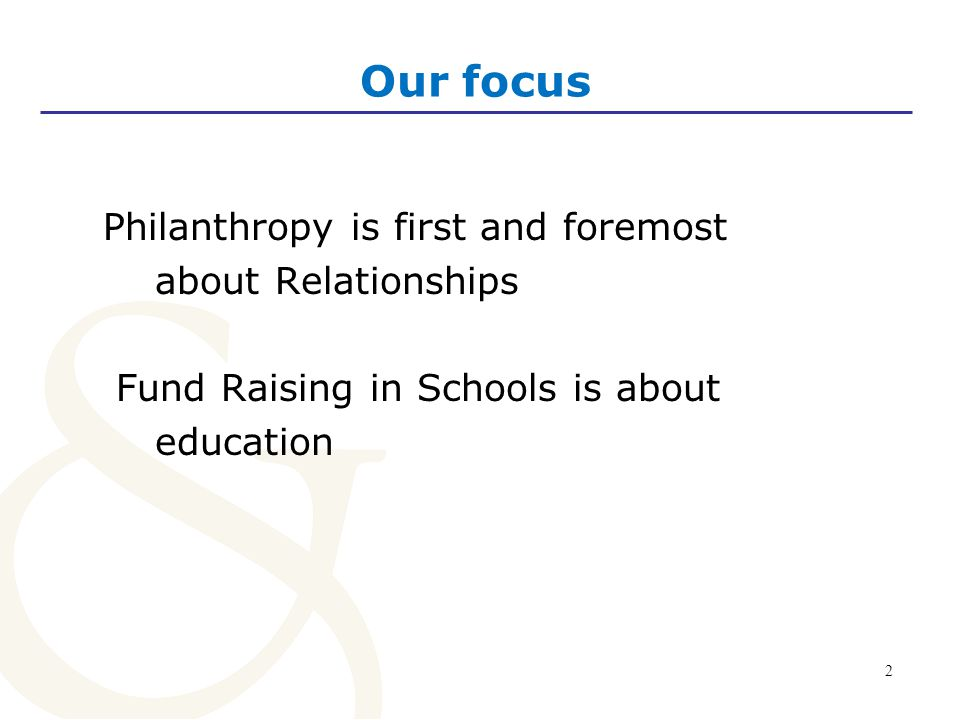 2 Our focus Philanthropy is first and foremost about Relationships Fund Raising in Schools is about education