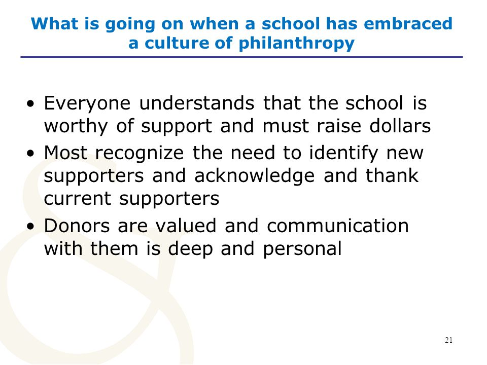 21 What is going on when a school has embraced a culture of philanthropy Everyone understands that the school is worthy of support and must raise dollars Most recognize the need to identify new supporters and acknowledge and thank current supporters Donors are valued and communication with them is deep and personal