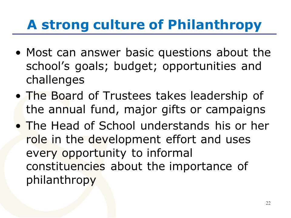 23 A strong culture of philanthropy The development staff is proactive in explaining the school's fundraising priorities to all constituencies.