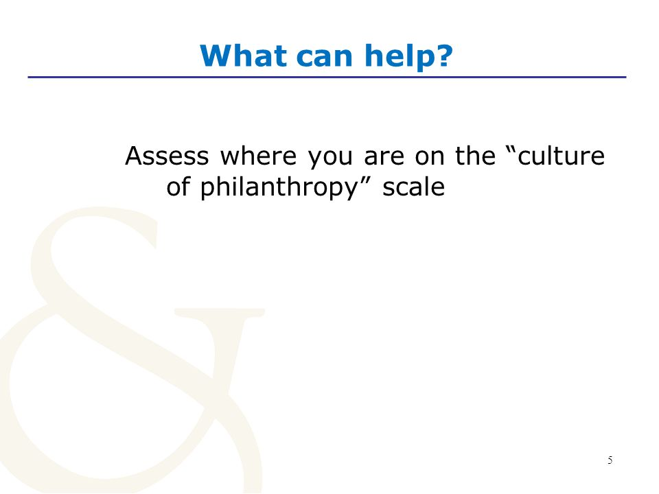 5 What can help? Assess where you are on the culture of philanthropy scale