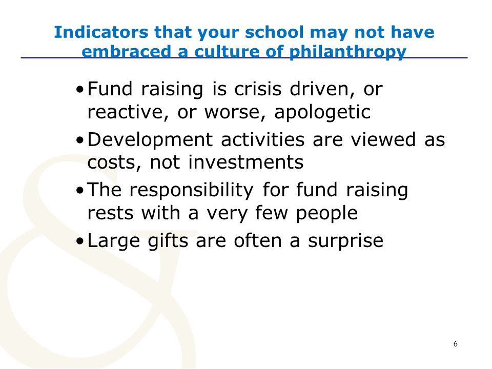 6 Indicators that your school may not have embraced a culture of philanthropy Fund raising is crisis driven, or reactive, or worse, apologetic Development activities are viewed as costs, not investments The responsibility for fund raising rests with a very few people Large gifts are often a surprise