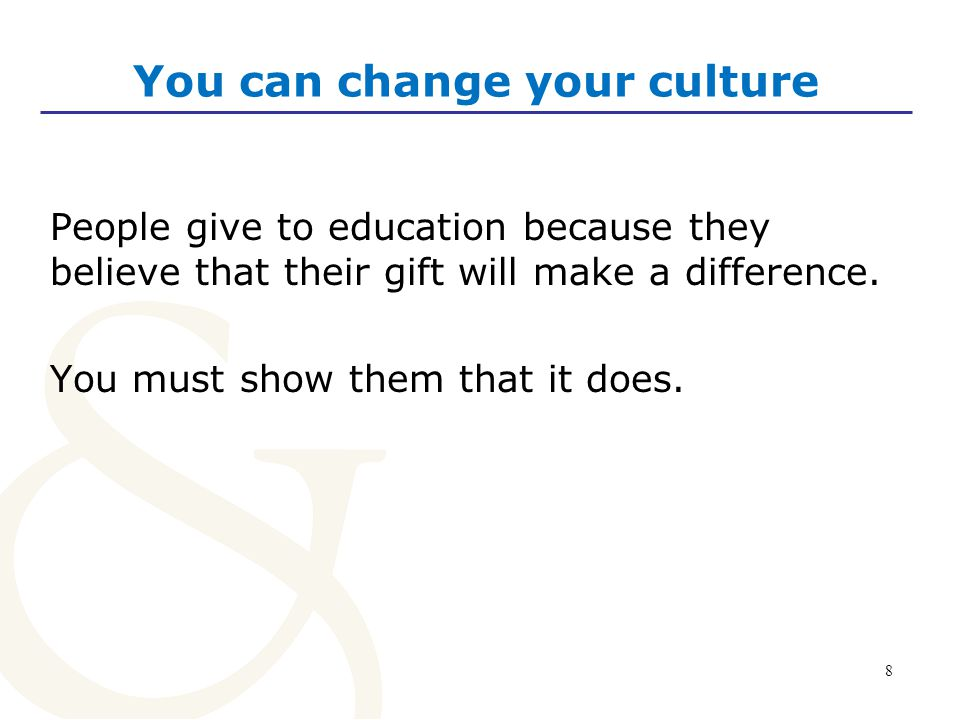 8 You can change your culture People give to education because they believe that their gift will make a difference.
