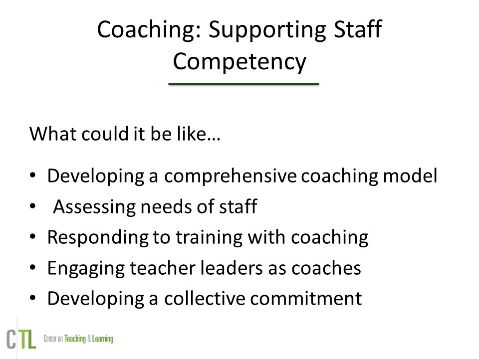 Coaching: Supporting Staff Competency What could it be like… Developing a comprehensive coaching model Assessing needs of staff Responding to training with coaching Engaging teacher leaders as coaches Developing a collective commitment