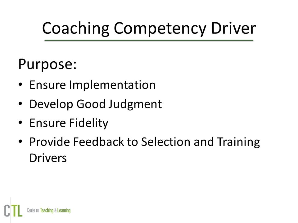 Coaching Competency Driver Purpose: Ensure Implementation Develop Good Judgment Ensure Fidelity Provide Feedback to Selection and Training Drivers
