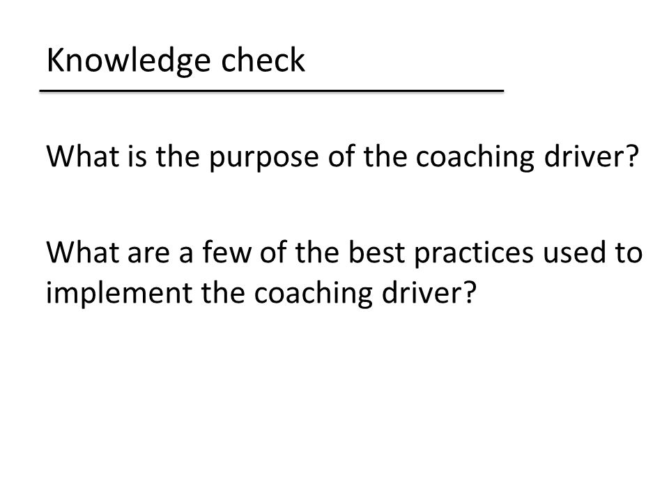 Knowledge check What is the purpose of the coaching driver.