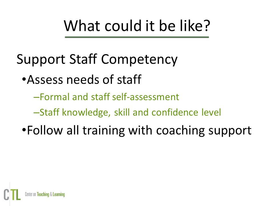 What could it be like? Support Staff Competency Assess needs of staff – Formal and staff self-assessment – Staff knowledge, skill and confidence level