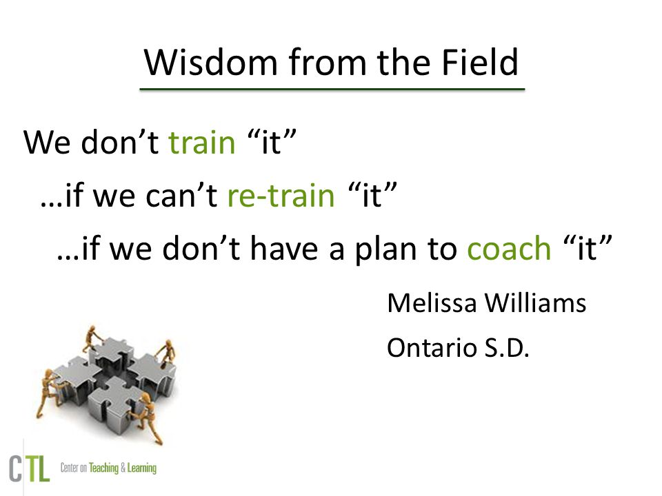 """Wisdom from the Field We don't train """"it"""" …if we can't re-train """"it"""" …if we don't have a plan to coach """"it"""" Melissa Williams Ontario S.D."""