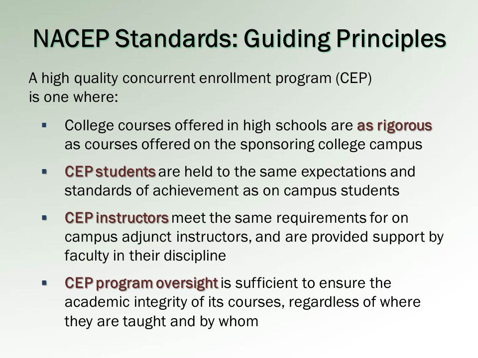 NACEP Standards: Guiding Principles as rigorous  College courses offered in high schools are as rigorous as courses offered on the sponsoring college campus  CEP students  CEP students are held to the same expectations and standards of achievement as on campus students  CEP instructors  CEP instructors meet the same requirements for on campus adjunct instructors, and are provided support by faculty in their discipline  CEP program oversight  CEP program oversight is sufficient to ensure the academic integrity of its courses, regardless of where they are taught and by whom A high quality concurrent enrollment program (CEP) is one where:
