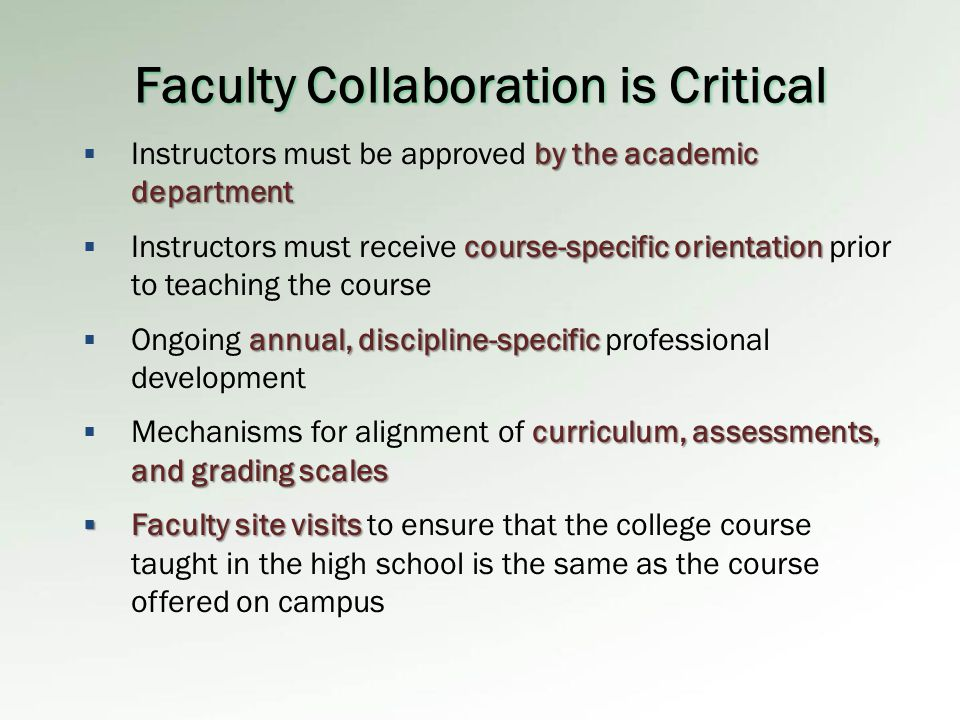 Faculty Collaboration is Critical by the academic department  Instructors must be approved by the academic department course-specific orientation  Instructors must receive course-specific orientation prior to teaching the course annual, discipline-specific  Ongoing annual, discipline-specific professional development curriculum, assessments, and grading scales  Mechanisms for alignment of curriculum, assessments, and grading scales  Faculty site visits  Faculty site visits to ensure that the college course taught in the high school is the same as the course offered on campus