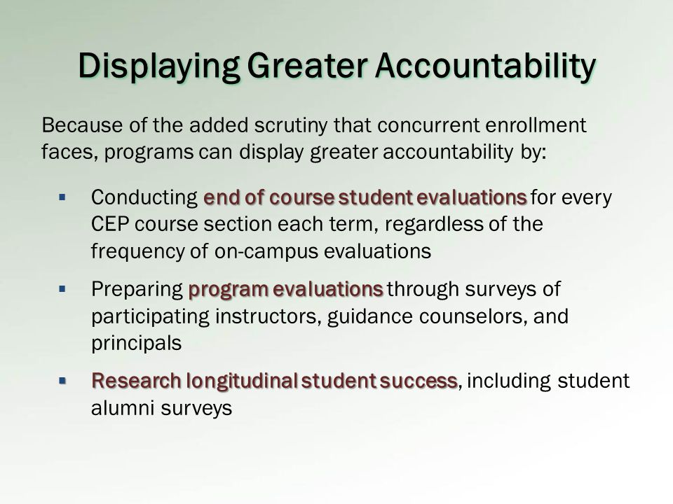 Displaying Greater Accountability end of course student evaluations  Conducting end of course student evaluations for every CEP course section each term, regardless of the frequency of on-campus evaluations program evaluations  Preparing program evaluations through surveys of participating instructors, guidance counselors, and principals  Research longitudinal student success  Research longitudinal student success, including student alumni surveys Because of the added scrutiny that concurrent enrollment faces, programs can display greater accountability by: