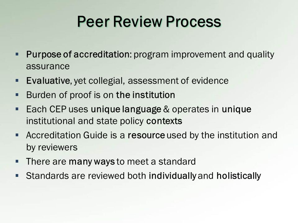  Purpose of accreditation: program improvement and quality assurance  Evaluative, yet collegial, assessment of evidence  Burden of proof is on the institution  Each CEP uses unique language & operates in unique institutional and state policy contexts  Accreditation Guide is a resource used by the institution and by reviewers  There are many ways to meet a standard  Standards are reviewed both individually and holistically Peer Review Process