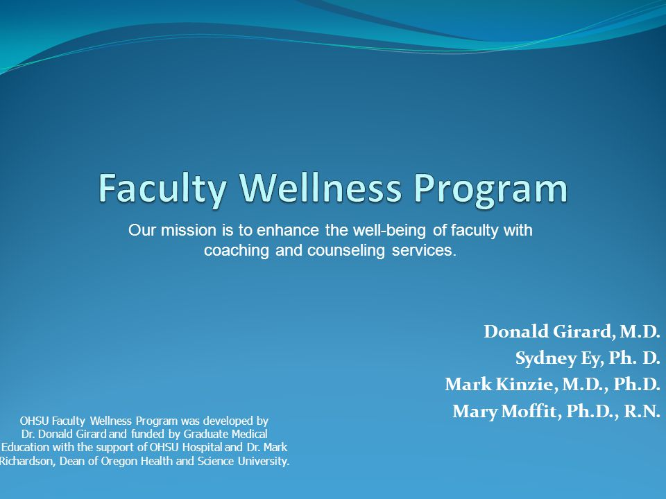 Donald Girard, M.D. Sydney Ey, Ph. D. Mark Kinzie, M.D., Ph.D. Mary Moffit, Ph.D., R.N. Our mission is to enhance the well-being of faculty with coach