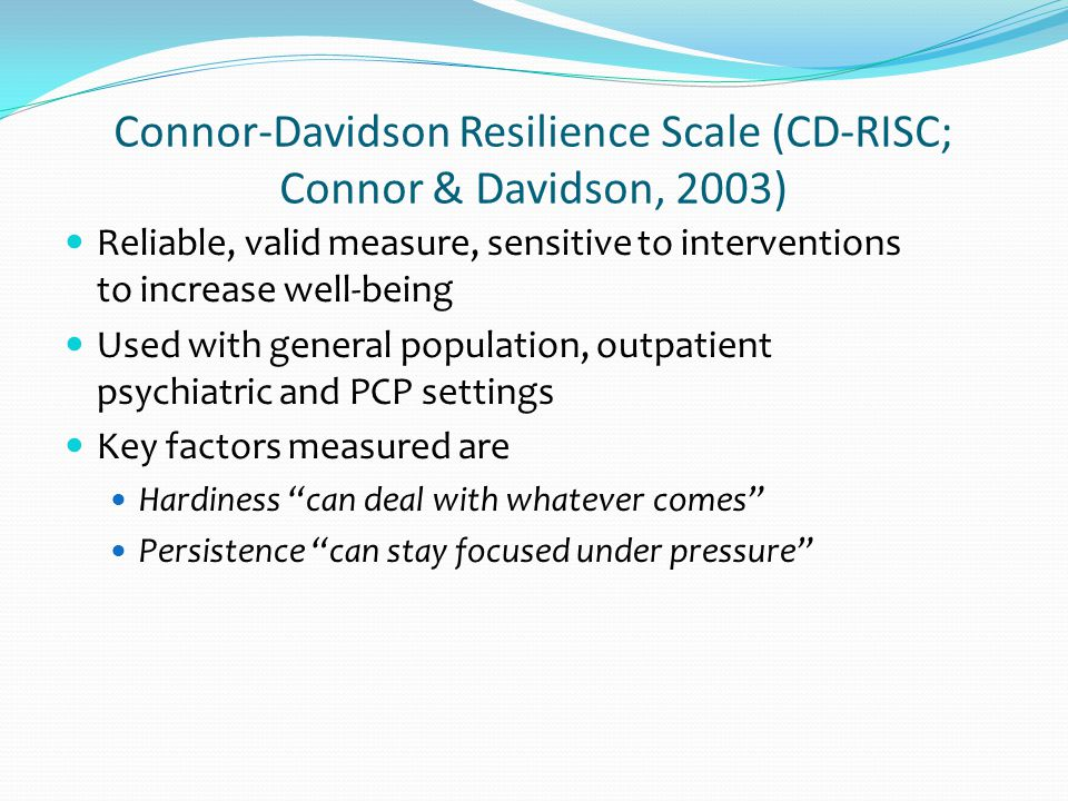 Connor-Davidson Resilience Scale (CD-RISC; Connor & Davidson, 2003) Reliable, valid measure, sensitive to interventions to increase well-being Used with general population, outpatient psychiatric and PCP settings Key factors measured are Hardiness can deal with whatever comes Persistence can stay focused under pressure
