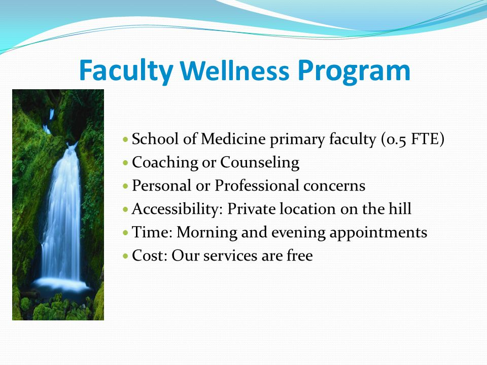 Faculty Wellness Program School of Medicine primary faculty (o.5 FTE) Coaching or Counseling Personal or Professional concerns Accessibility: Private