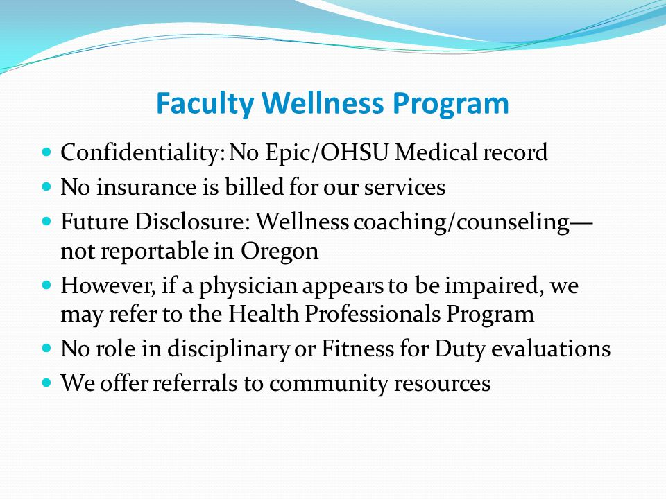 Faculty Wellness Program Confidentiality: No Epic/OHSU Medical record No insurance is billed for our services Future Disclosure: Wellness coaching/cou