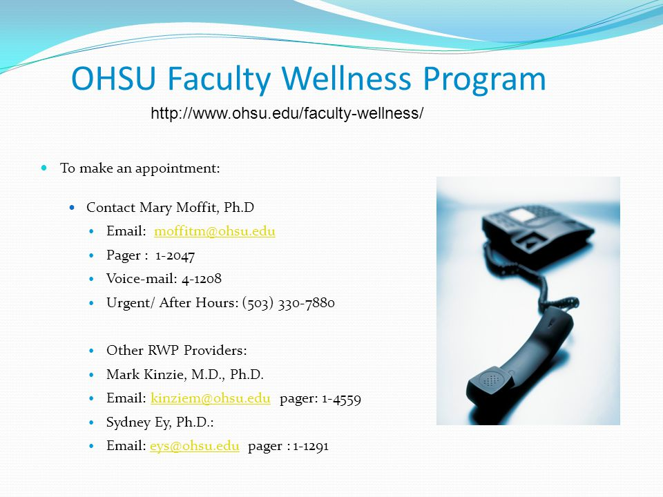 OHSU Faculty Wellness Program To make an appointment: Contact Mary Moffit, Ph.D Email: moffitm@ohsu.edumoffitm@ohsu.edu Pager : 1-2047 Voice-mail: 4-1208 Urgent/ After Hours: (503) 330-7880 Other RWP Providers: Mark Kinzie, M.D., Ph.D.