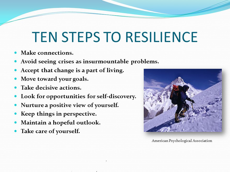 TEN STEPS TO RESILIENCE Make connections. Avoid seeing crises as insurmountable problems. Accept that change is a part of living. Move toward your goa