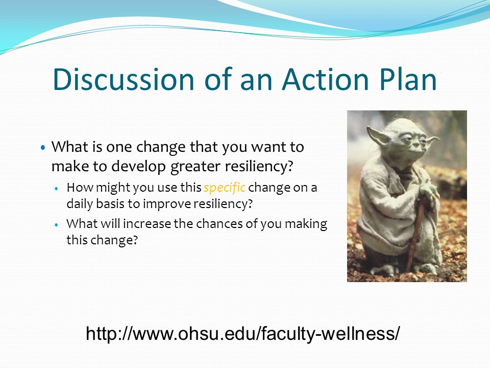 Discussion of an Action Plan What is one change that you want to make to develop greater resiliency? How might you use this specific change on a daily
