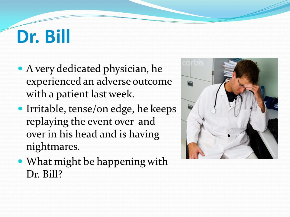 Dr. Bill A very dedicated physician, he experienced an adverse outcome with a patient last week.