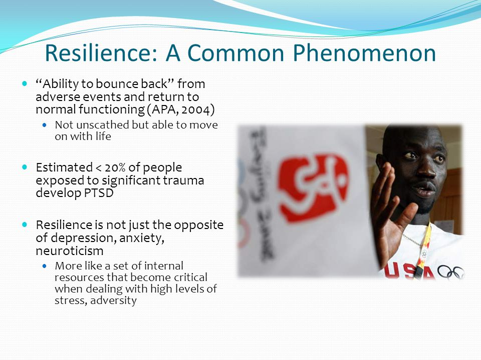 Resilience: A Common Phenomenon Ability to bounce back from adverse events and return to normal functioning (APA, 2004) Not unscathed but able to move on with life Estimated < 20% of people exposed to significant trauma develop PTSD Resilience is not just the opposite of depression, anxiety, neuroticism More like a set of internal resources that become critical when dealing with high levels of stress, adversity