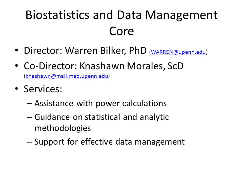Biostatistics and Data Management Core Director: Warren Bilker, PhD (WARREN@upenn.edu)WARREN@upenn.edu Co-Director: Knashawn Morales, ScD (knashawn@mail.med.upenn.edu)knashawn@mail.med.upenn.edu Services: – Assistance with power calculations – Guidance on statistical and analytic methodologies – Support for effective data management