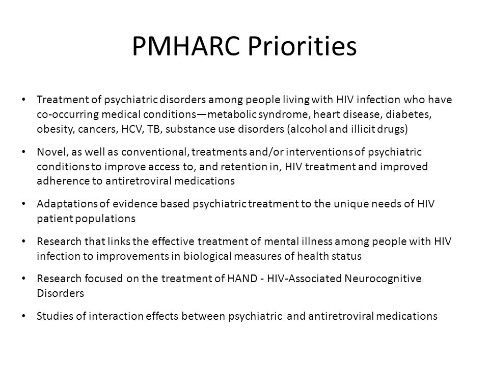 Treatment of psychiatric disorders among people living with HIV infection who have co-occurring medical conditions—metabolic syndrome, heart disease, diabetes, obesity, cancers, HCV, TB, substance use disorders (alcohol and illicit drugs) Novel, as well as conventional, treatments and/or interventions of psychiatric conditions to improve access to, and retention in, HIV treatment and improved adherence to antiretroviral medications Adaptations of evidence based psychiatric treatment to the unique needs of HIV patient populations Research that links the effective treatment of mental illness among people with HIV infection to improvements in biological measures of health status Research focused on the treatment of HAND - HIV-Associated Neurocognitive Disorders Studies of interaction effects between psychiatric and antiretroviral medications PMHARC Priorities