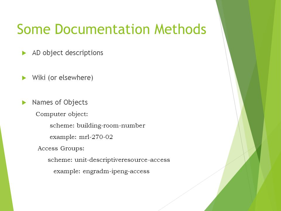 Some Documentation Methods  AD object descriptions  Wiki (or elsewhere)  Names of Objects Computer object: scheme: building-room-number example: mrl-270-02 Access Groups: scheme: unit-descriptiveresource-access example: engradm-ipeng-access