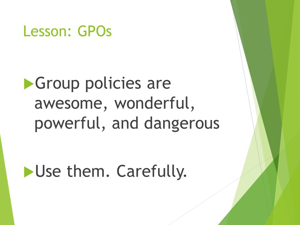 Lesson: GPOs  Group policies are awesome, wonderful, powerful, and dangerous  Use them.