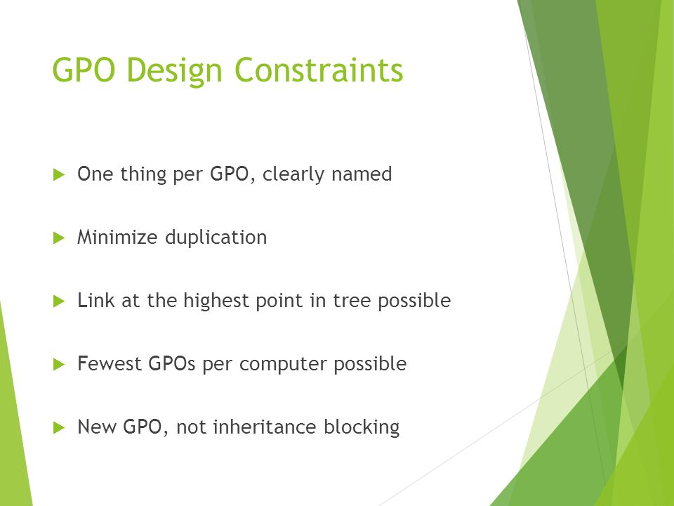 GPO Design Constraints  One thing per GPO, clearly named  Minimize duplication  Link at the highest point in tree possible  Fewest GPOs per computer possible  New GPO, not inheritance blocking
