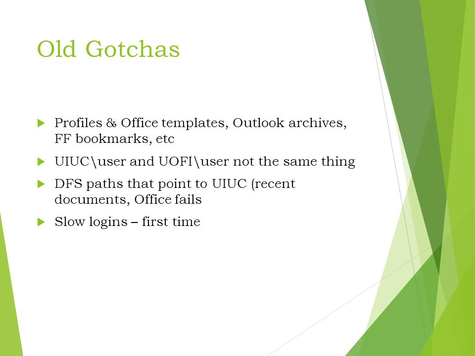 Old Gotchas  Profiles & Office templates, Outlook archives, FF bookmarks, etc  UIUC\user and UOFI\user not the same thing  DFS paths that point to UIUC (recent documents, Office fails  Slow logins – first time