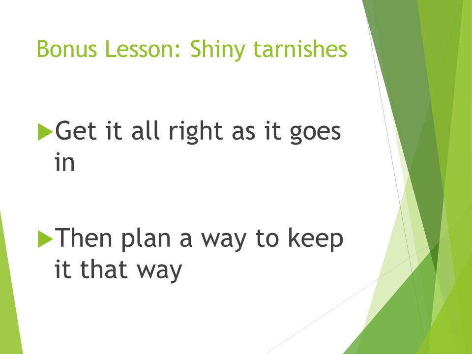 Bonus Lesson: Shiny tarnishes  Get it all right as it goes in  Then plan a way to keep it that way