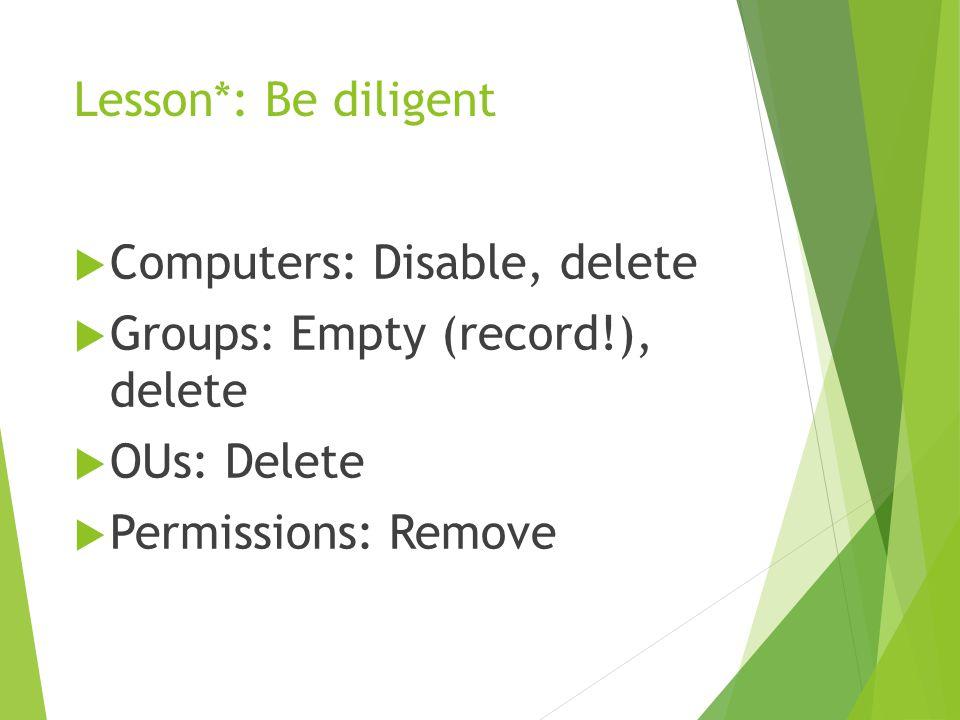 Lesson*: Be diligent  Computers: Disable, delete  Groups: Empty (record!), delete  OUs: Delete  Permissions: Remove