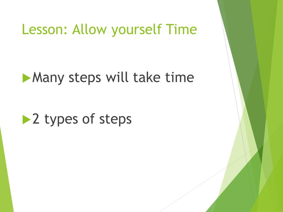 Lesson: Allow yourself Time  Many steps will take time  2 types of steps