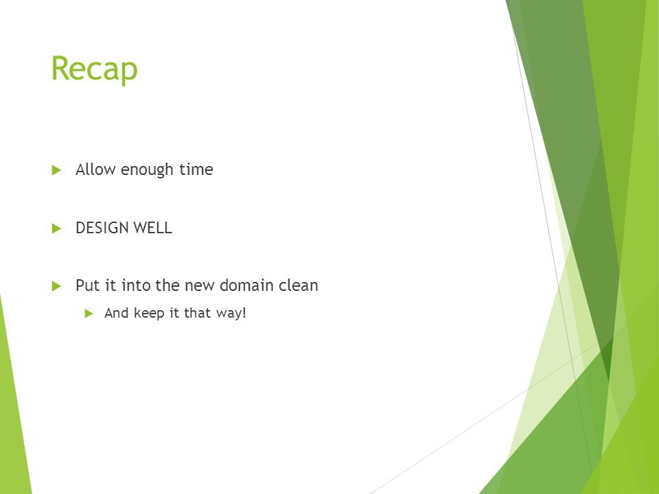 Recap  Allow enough time  DESIGN WELL  Put it into the new domain clean  And keep it that way!