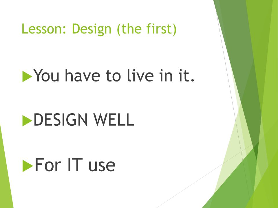 Lesson: Design (the first)  You have to live in it.  DESIGN WELL  For IT use